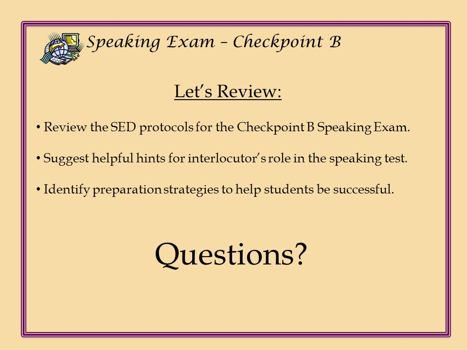 Ch Speaking Exam – Checkpoint B Let's Review: Review the SED protocols for the Checkpoint B Speaking Exam.