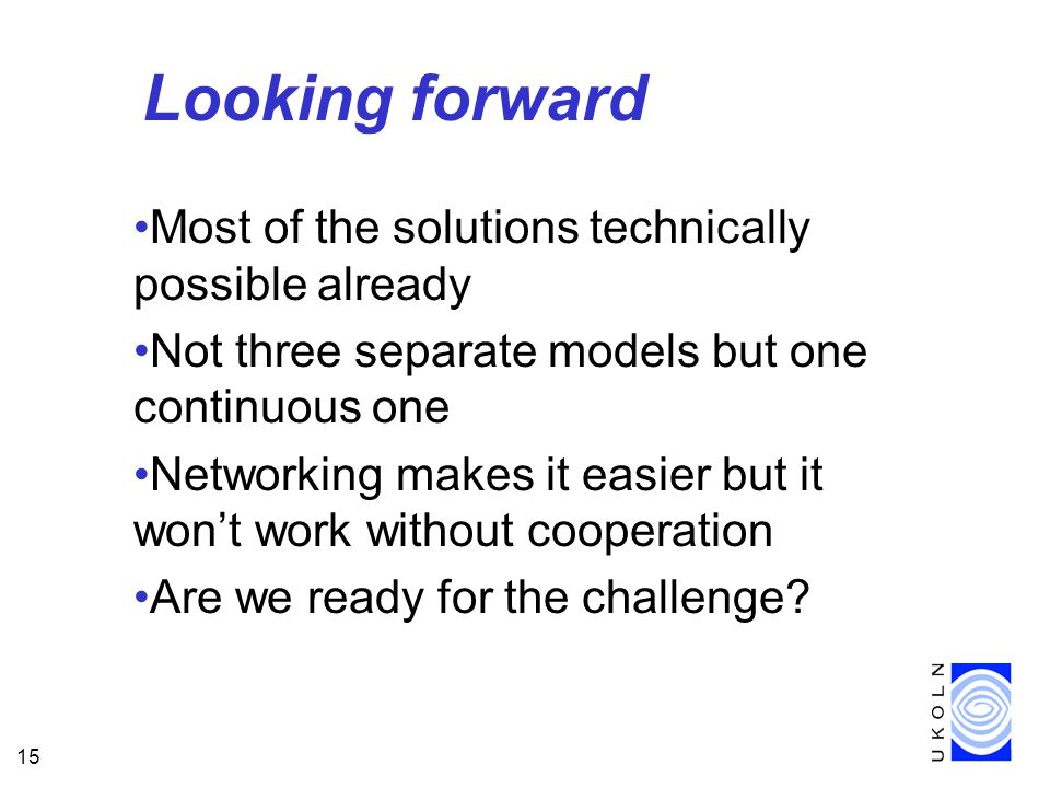 15 Looking forward Most of the solutions technically possible already Not three separate models but one continuous one Networking makes it easier but it won't work without cooperation Are we ready for the challenge