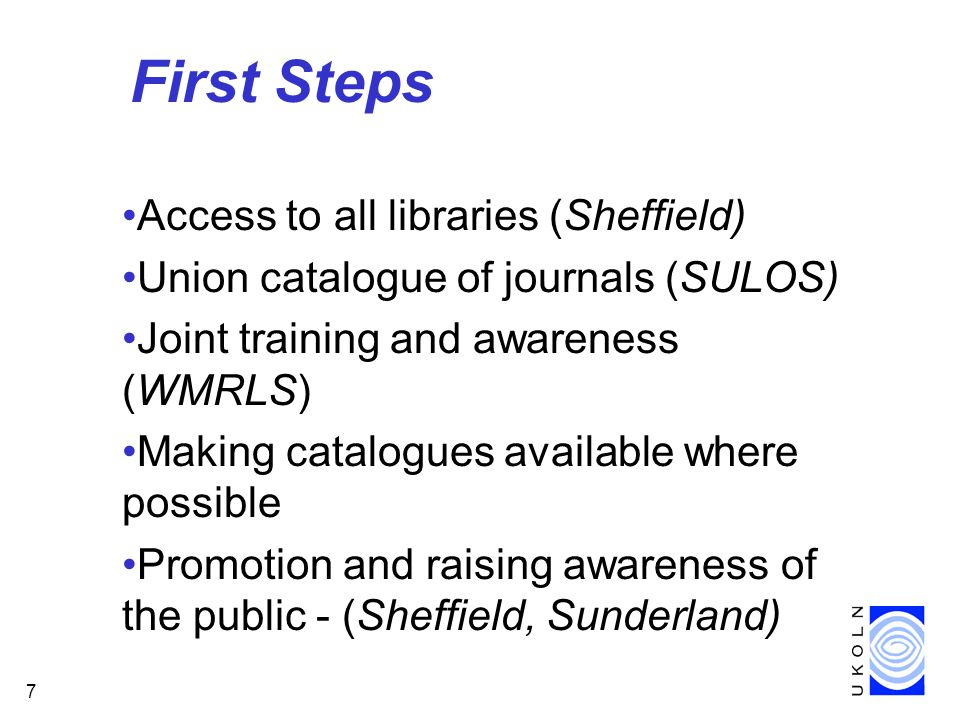 7 First Steps Access to all libraries (Sheffield) Union catalogue of journals (SULOS) Joint training and awareness (WMRLS) Making catalogues available where possible Promotion and raising awareness of the public - (Sheffield, Sunderland)
