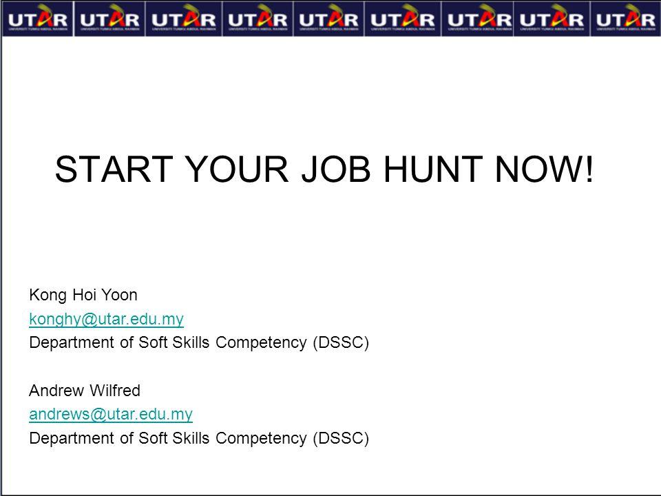 START YOUR JOB HUNT NOW! Kong Hoi Yoon konghy@utar.edu.my Department of Soft Skills Competency (DSSC) Andrew Wilfred andrews@utar.edu.my Department of