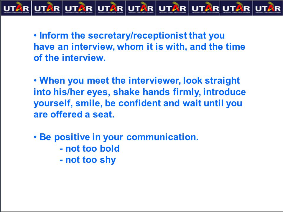 Inform the secretary/receptionist that you have an interview, whom it is with, and the time of the interview. When you meet the interviewer, look stra