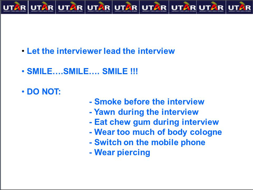 Let the interviewer lead the interview SMILE….SMILE…. SMILE !!! DO NOT: - Smoke before the interview - Yawn during the interview - Eat chew gum during