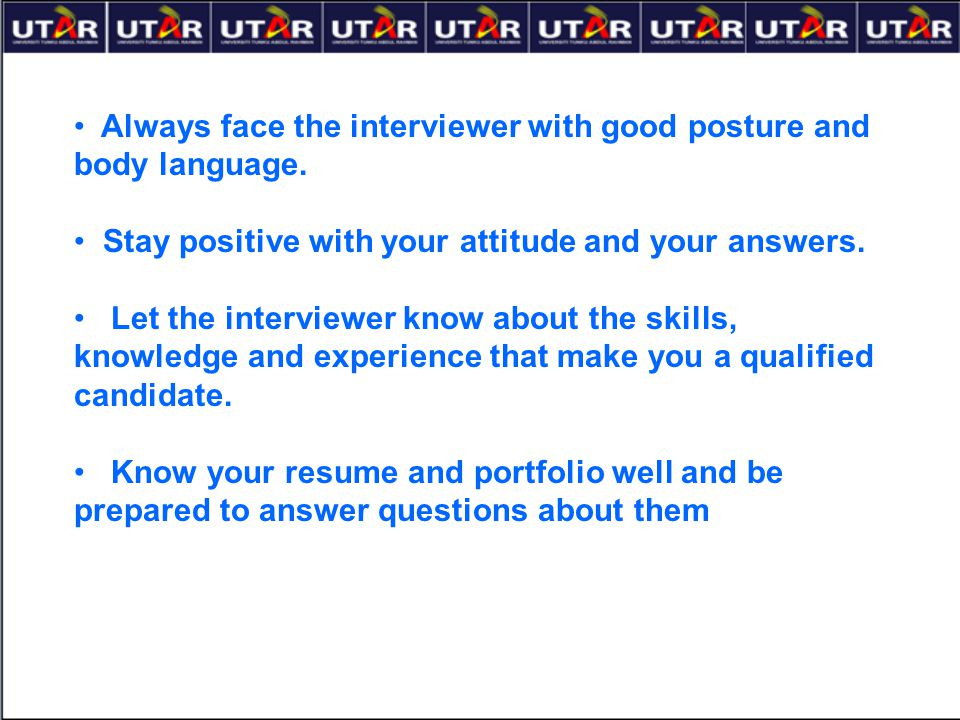 Always face the interviewer with good posture and body language. Stay positive with your attitude and your answers. Let the interviewer know about the