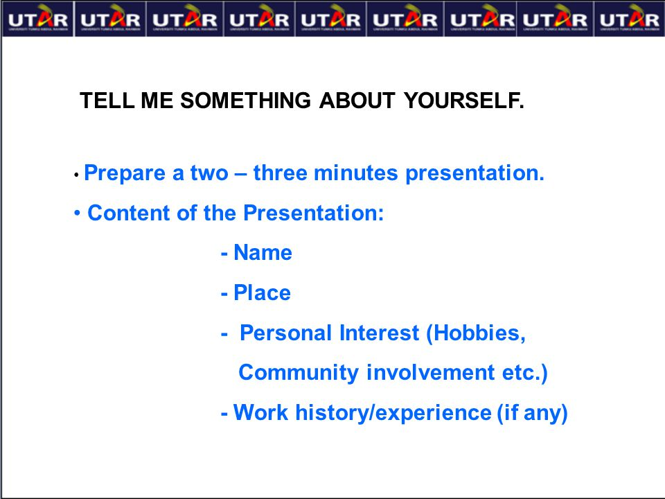 TELL ME SOMETHING ABOUT YOURSELF. Prepare a two – three minutes presentation. Content of the Presentation: - Name - Place - Personal Interest (Hobbies