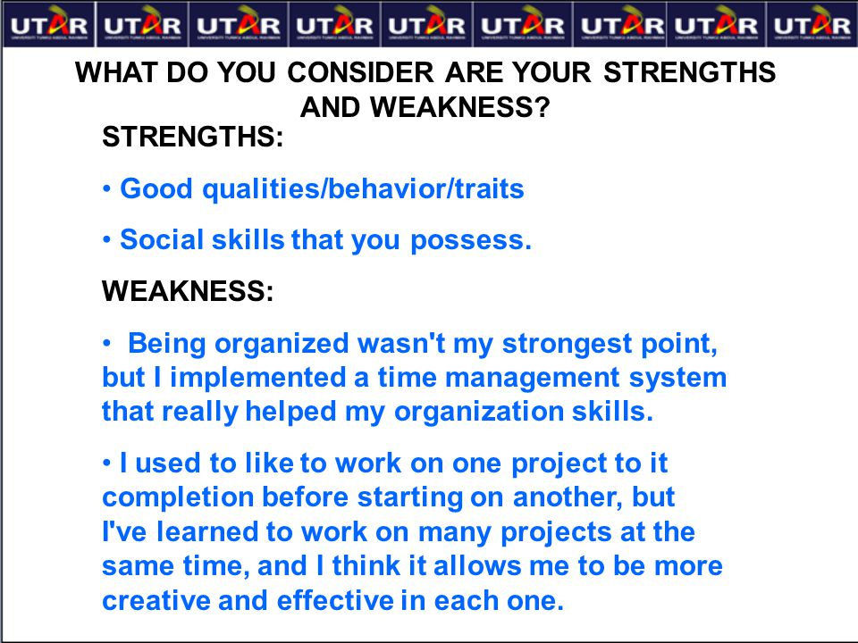 WHAT DO YOU CONSIDER ARE YOUR STRENGTHS AND WEAKNESS? STRENGTHS: Good qualities/behavior/traits Social skills that you possess. WEAKNESS: Being organi