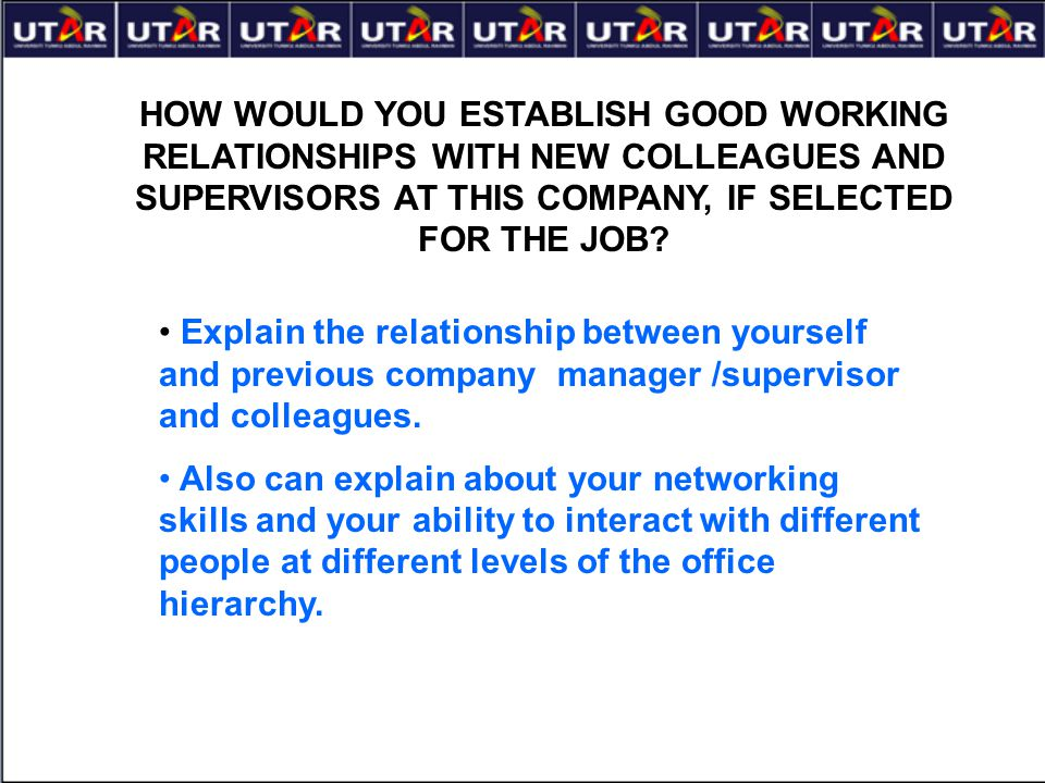 HOW WOULD YOU ESTABLISH GOOD WORKING RELATIONSHIPS WITH NEW COLLEAGUES AND SUPERVISORS AT THIS COMPANY, IF SELECTED FOR THE JOB? Explain the relations
