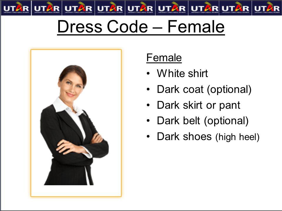 Dress Code – Female Female White shirt Dark coat (optional) Dark skirt or pant Dark belt (optional) Dark shoes (high heel)