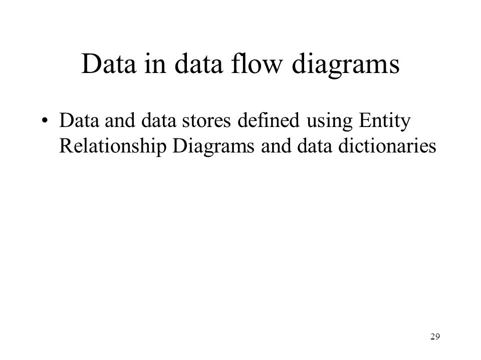 29 Data in data flow diagrams Data and data stores defined using Entity Relationship Diagrams and data dictionaries