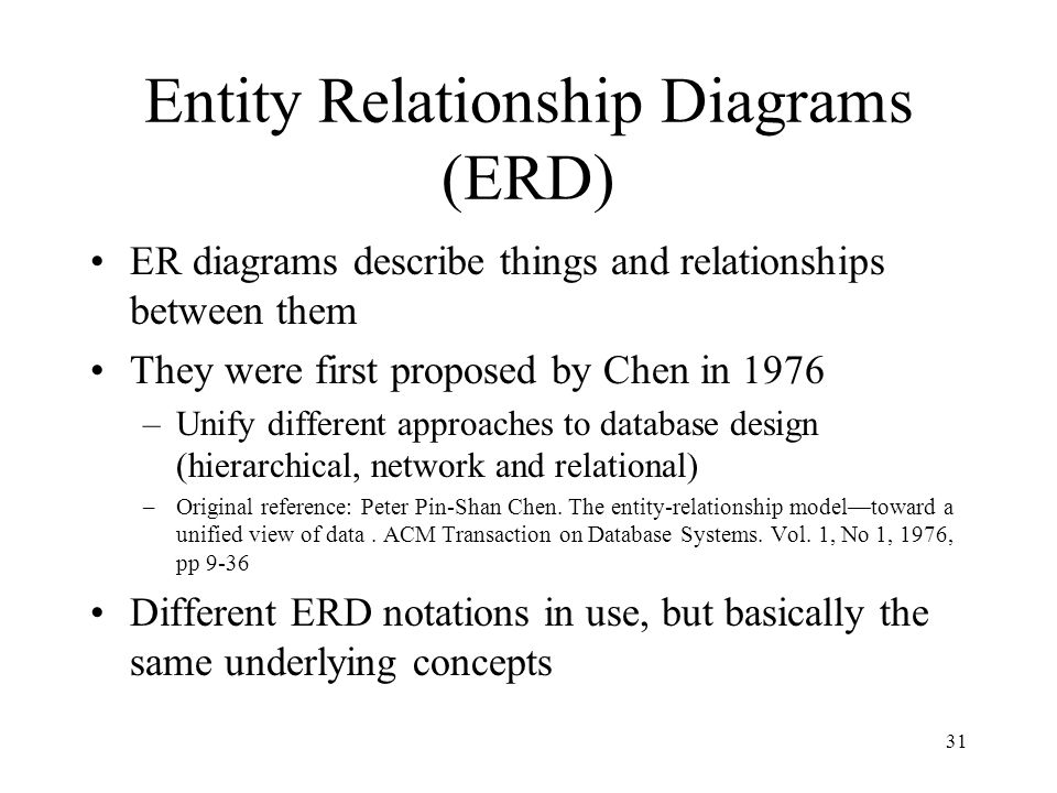31 Entity Relationship Diagrams (ERD) ER diagrams describe things and relationships between them They were first proposed by Chen in 1976 –Unify different approaches to database design (hierarchical, network and relational) –Original reference: Peter Pin-Shan Chen.