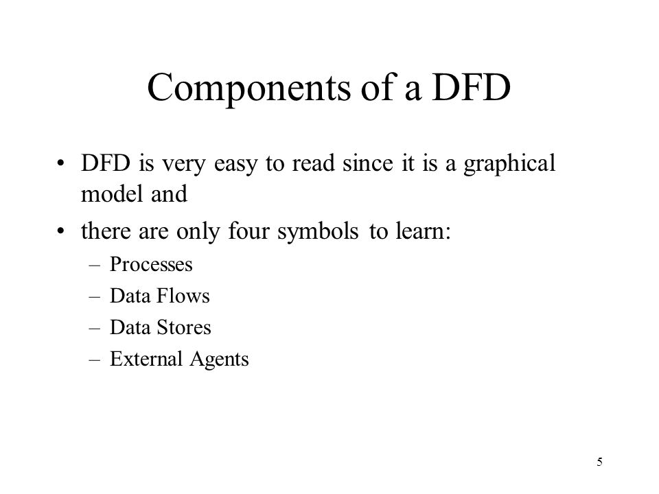 5 Components of a DFD DFD is very easy to read since it is a graphical model and there are only four symbols to learn: –Processes –Data Flows –Data Stores –External Agents