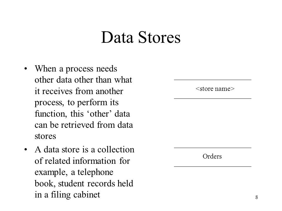 8 Data Stores When a process needs other data other than what it receives from another process, to perform its function, this 'other' data can be retrieved from data stores A data store is a collection of related information for example, a telephone book, student records held in a filing cabinet Orders
