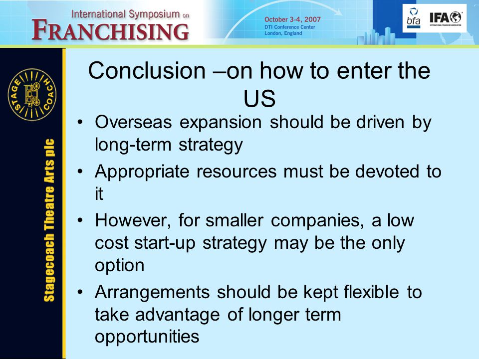Conclusion –on how to enter the US Overseas expansion should be driven by long-term strategy Appropriate resources must be devoted to it However, for smaller companies, a low cost start-up strategy may be the only option Arrangements should be kept flexible to take advantage of longer term opportunities