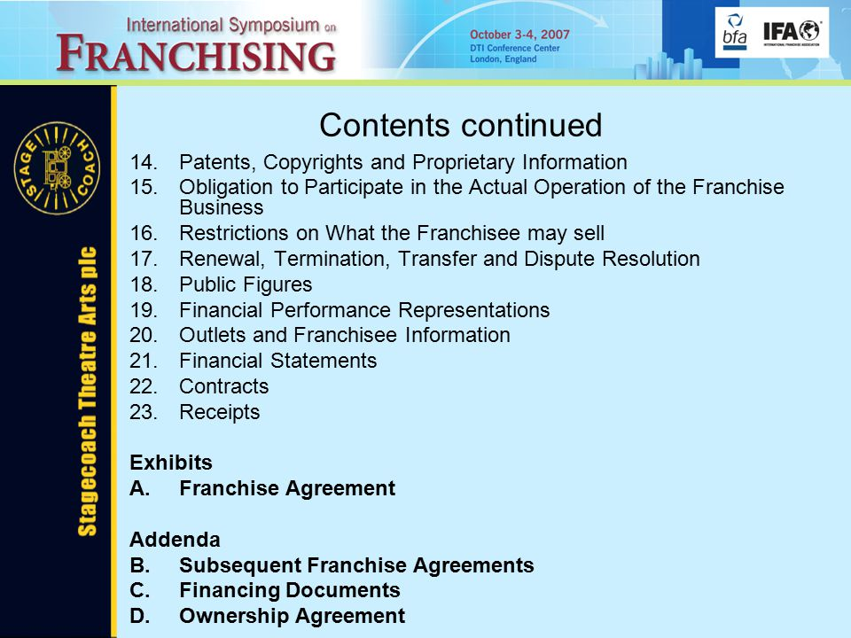 Contents continued 14.Patents, Copyrights and Proprietary Information 15.Obligation to Participate in the Actual Operation of the Franchise Business 16.Restrictions on What the Franchisee may sell 17.Renewal, Termination, Transfer and Dispute Resolution 18.Public Figures 19.Financial Performance Representations 20.Outlets and Franchisee Information 21.Financial Statements 22.Contracts 23.Receipts Exhibits A.Franchise Agreement Addenda B.Subsequent Franchise Agreements C.Financing Documents D.Ownership Agreement