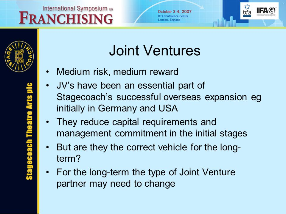 Joint Ventures Medium risk, medium reward JV's have been an essential part of Stagecoach's successful overseas expansion eg initially in Germany and USA They reduce capital requirements and management commitment in the initial stages But are they the correct vehicle for the long- term.