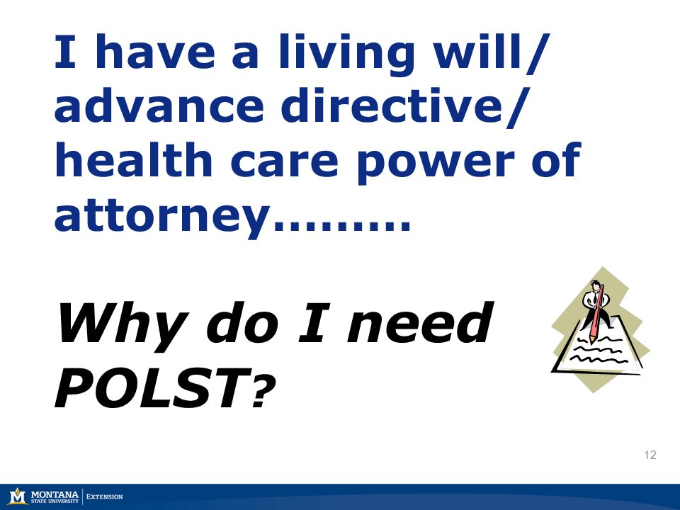 12 I have a living will/ advance directive/ health care power of attorney……… Why do I need POLST