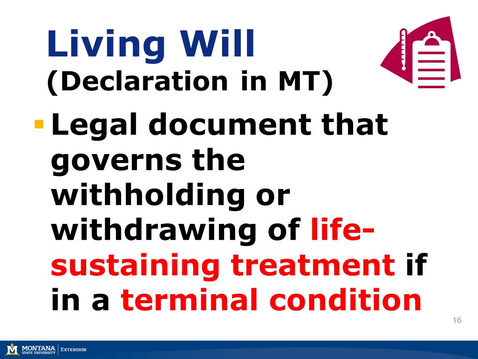 16 Living Will (Declaration in MT)  Legal document that governs the withholding or withdrawing of life- sustaining treatment if in a terminal condition