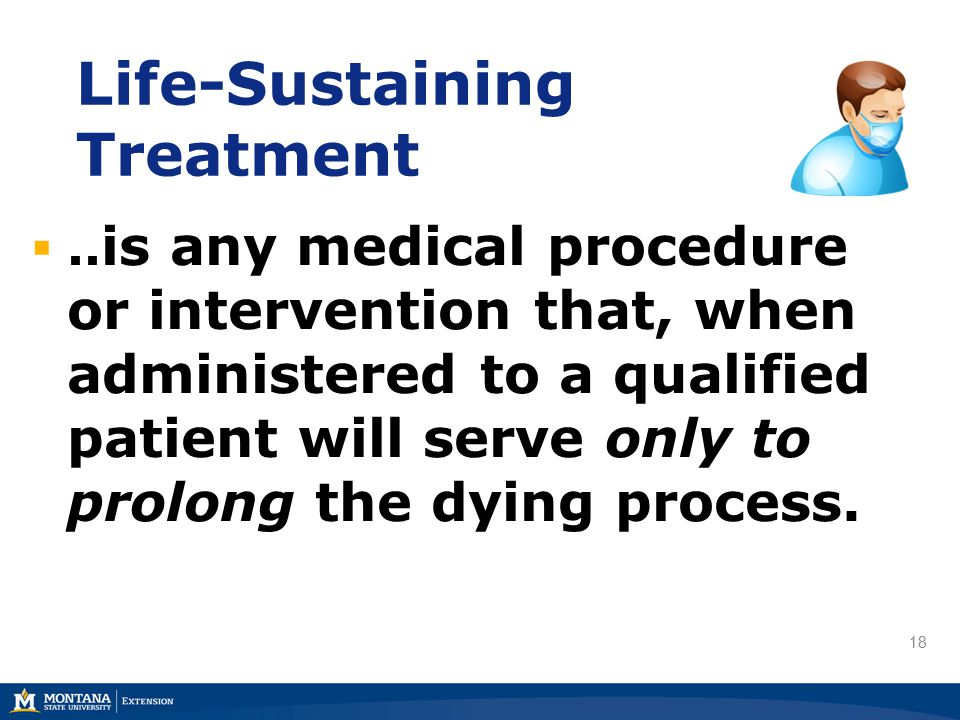 18 Life-Sustaining Treatment .. is any medical procedure or intervention that, when administered to a qualified patient will serve only to prolong th