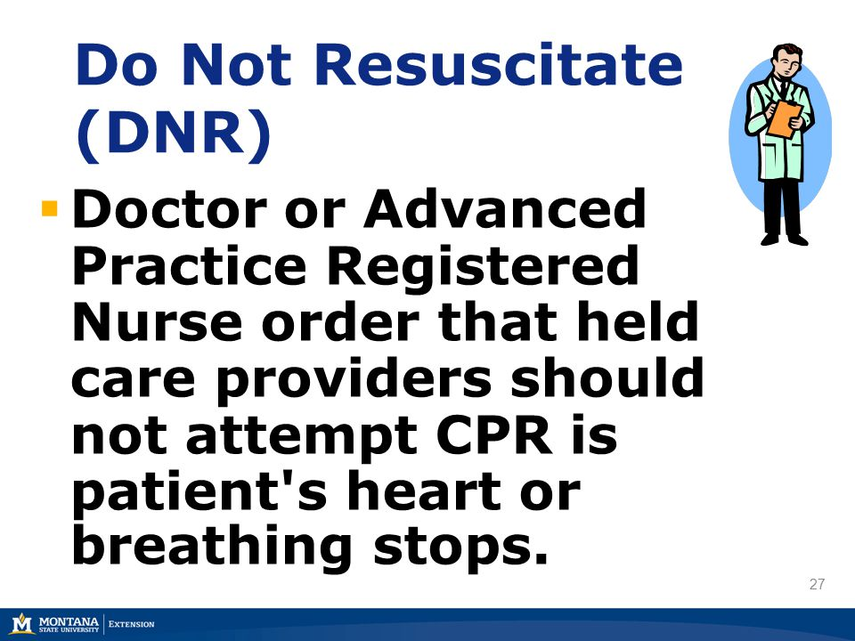 27 Do Not Resuscitate (DNR)  Doctor or Advanced Practice Registered Nurse order that held care providers should not attempt CPR is patient s heart or breathing stops.