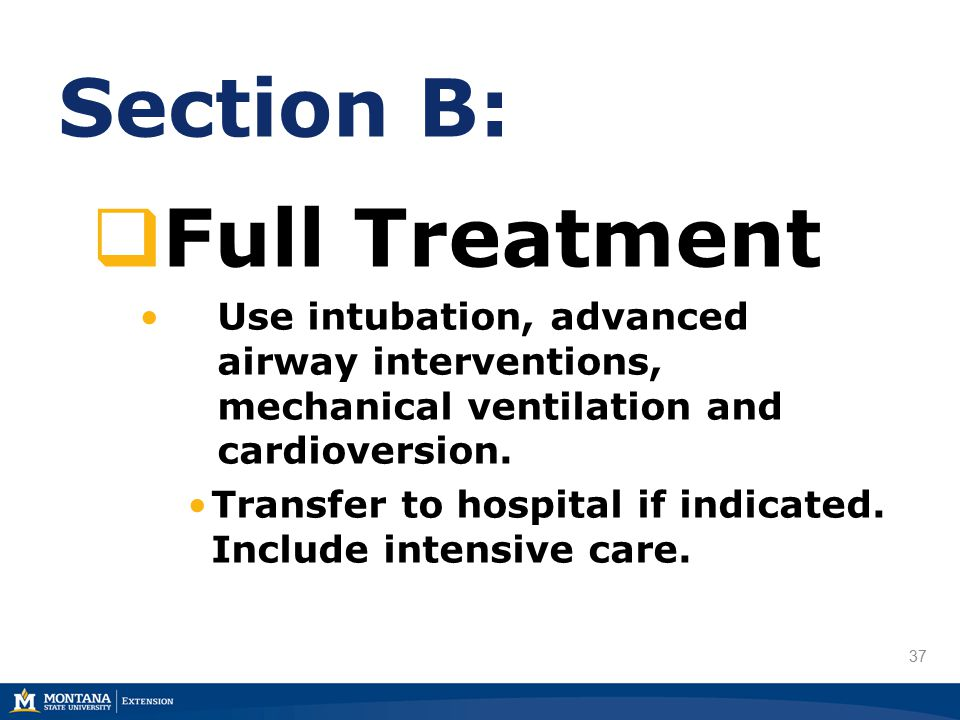 37 Section B:  Full Treatment Use intubation, advanced airway interventions, mechanical ventilation and cardioversion.