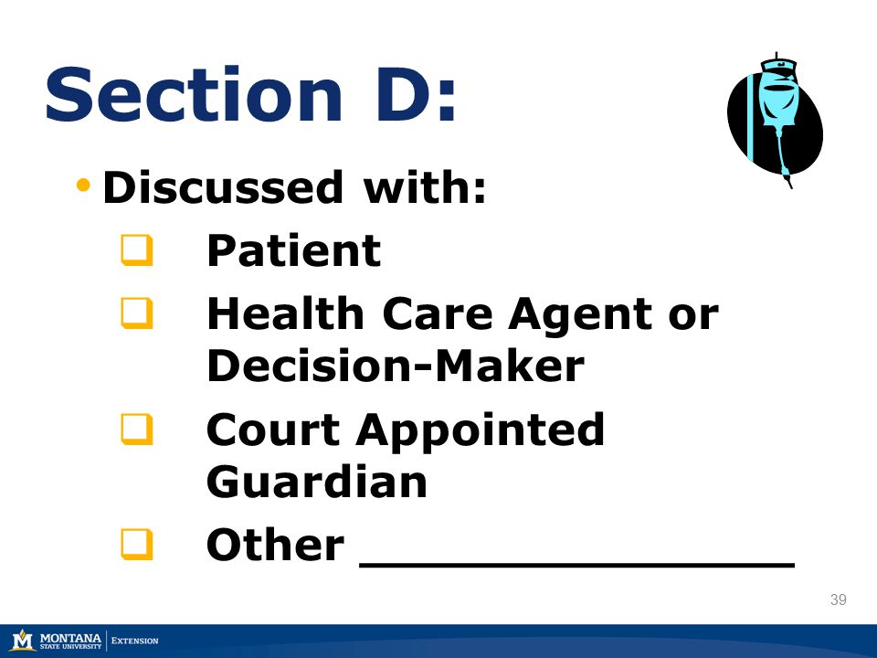 39 Section D: Discussed with:  Patient  Health Care Agent or Decision-Maker  Court Appointed Guardian  Other ______________