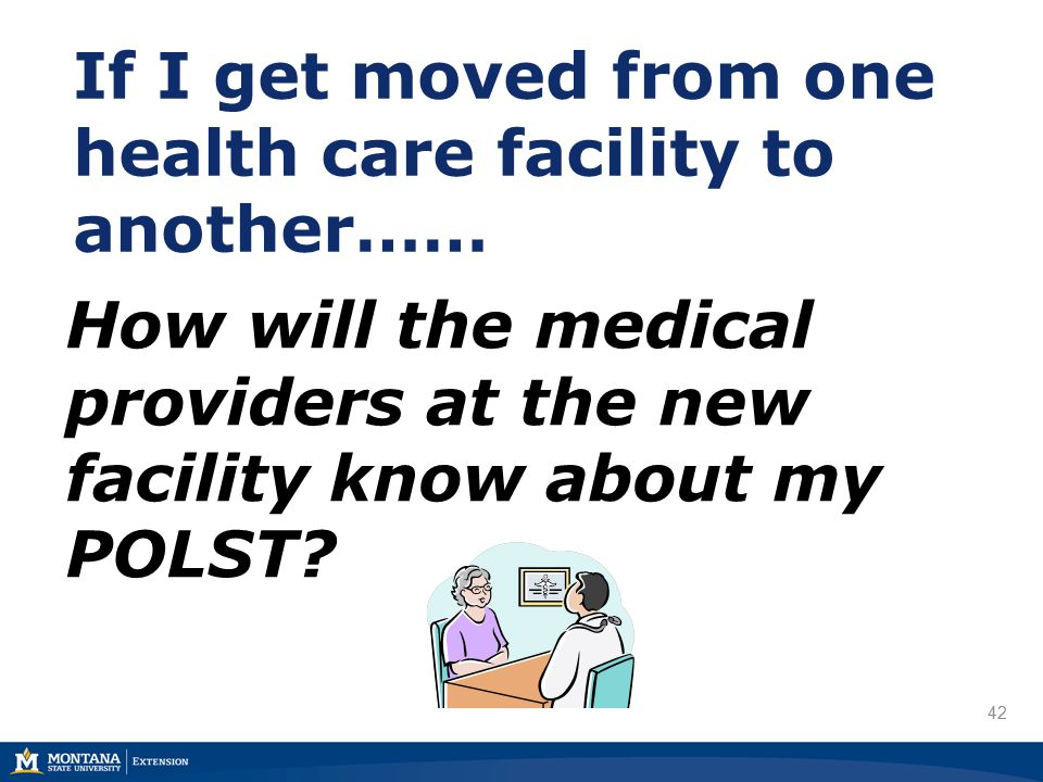 42 If I get moved from one health care facility to another…… How will the medical providers at the new facility know about my POLST
