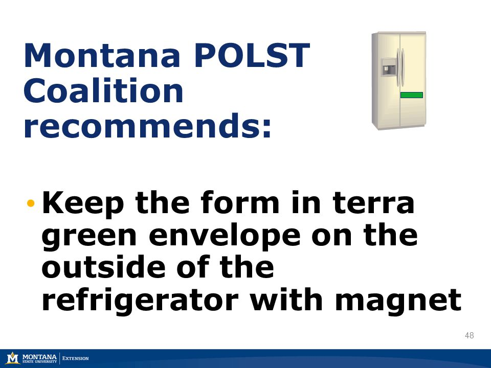 48 Montana POLST Coalition recommends: Keep the form in terra green envelope on the outside of the refrigerator with magnet