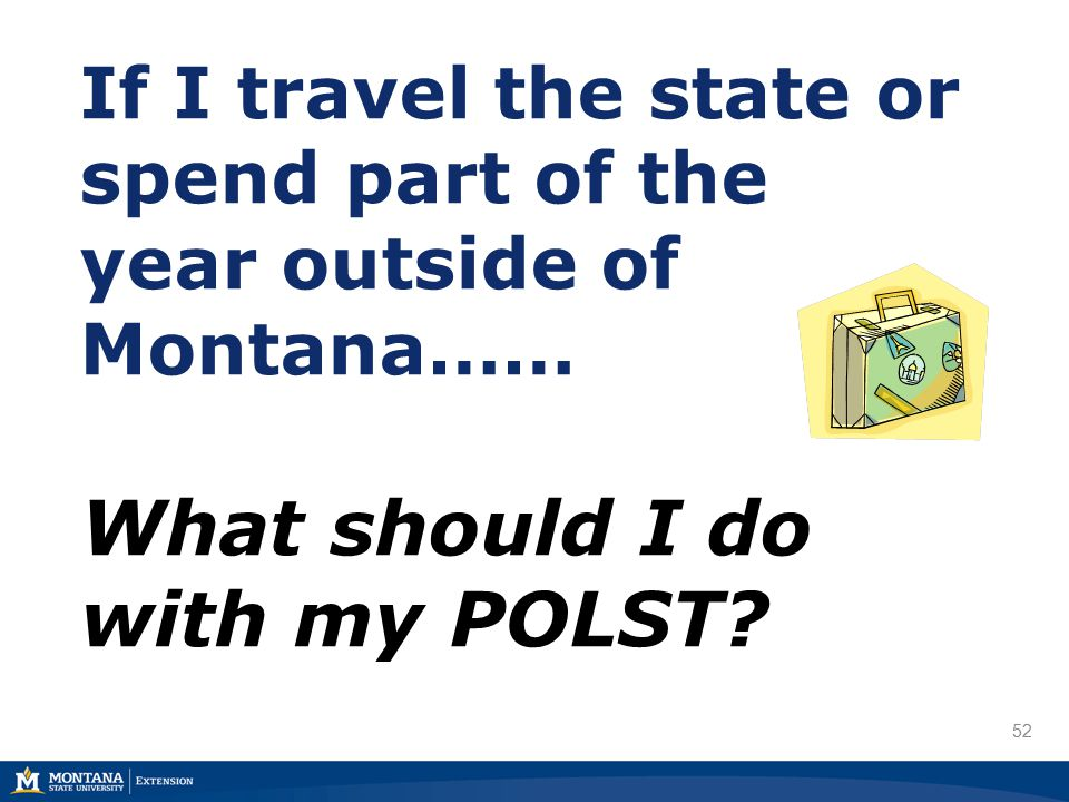 52 If I travel the state or spend part of the year outside of Montana…… What should I do with my POLST?