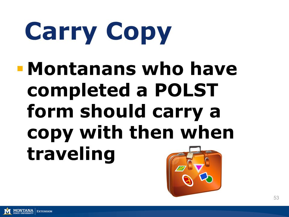 53 Carry Copy  Montanans who have completed a POLST form should carry a copy with then when traveling