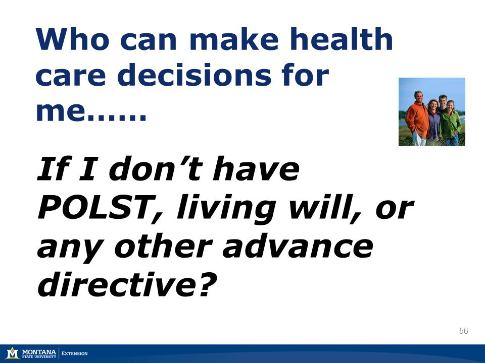 56 Who can make health care decisions for me…… If I don't have POLST, living will, or any other advance directive