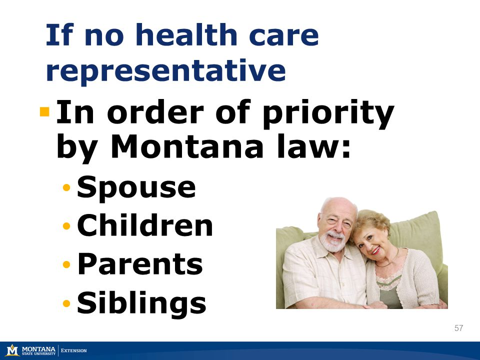 57 If no health care representative  In order of priority by Montana law: Spouse Children Parents Siblings