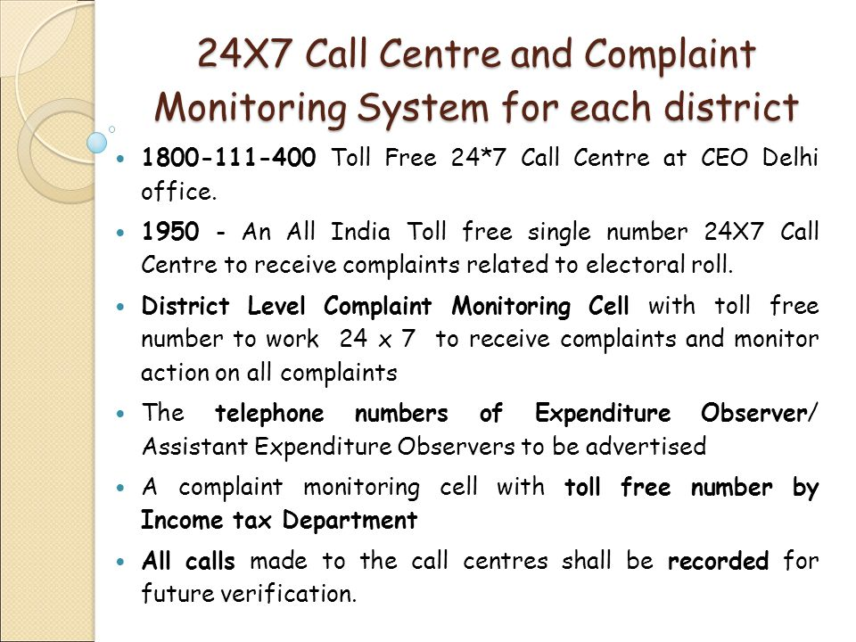 24X7 Call Centre and Complaint Monitoring System for each district 1800-111-400 Toll Free 24*7 Call Centre at CEO Delhi office.