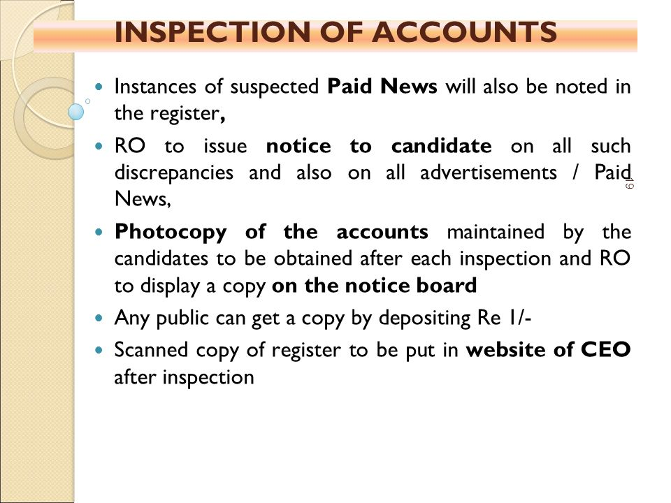 INSPECTION OF ACCOUNTS Instances of suspected Paid News will also be noted in the register, RO to issue notice to candidate on all such discrepancies and also on all advertisements / Paid News, Photocopy of the accounts maintained by the candidates to be obtained after each inspection and RO to display a copy on the notice board Any public can get a copy by depositing Re 1/- Scanned copy of register to be put in website of CEO after inspection 19