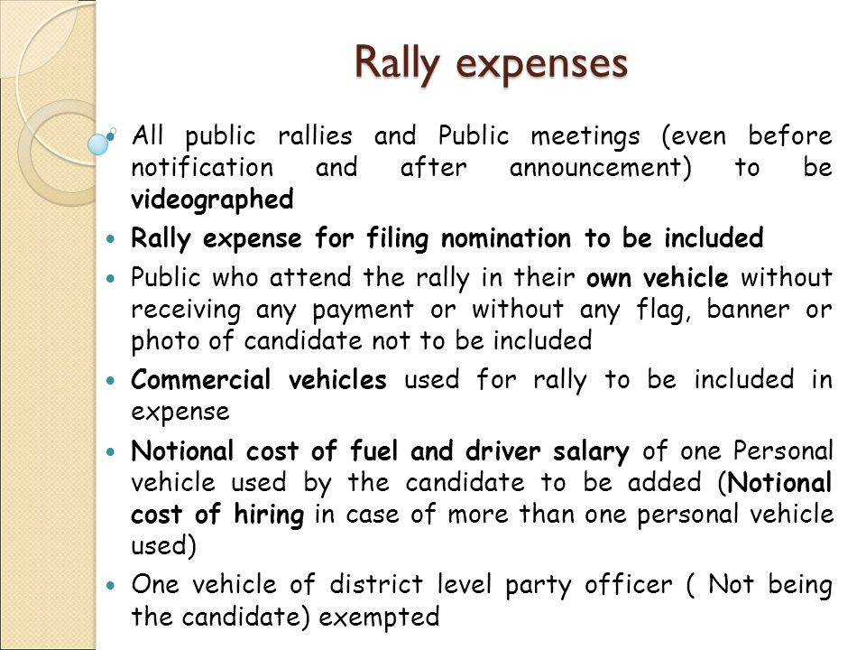 Rally expenses All public rallies and Public meetings (even before notification and after announcement) to be videographed Rally expense for filing nomination to be included Public who attend the rally in their own vehicle without receiving any payment or without any flag, banner or photo of candidate not to be included Commercial vehicles used for rally to be included in expense Notional cost of fuel and driver salary of one Personal vehicle used by the candidate to be added (Notional cost of hiring in case of more than one personal vehicle used) One vehicle of district level party officer ( Not being the candidate) exempted