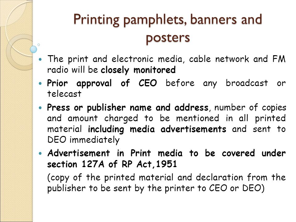 Printing pamphlets, banners and posters The print and electronic media, cable network and FM radio will be closely monitored Prior approval of CEO before any broadcast or telecast Press or publisher name and address, number of copies and amount charged to be mentioned in all printed material including media advertisements and sent to DEO immediately Advertisement in Print media to be covered under section 127A of RP Act,1951 (copy of the printed material and declaration from the publisher to be sent by the printer to CEO or DEO)