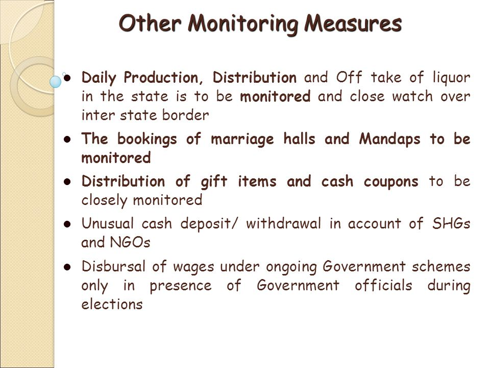 Other Monitoring Measures Daily Production, Distribution and Off take of liquor in the state is to be monitored and close watch over inter state border The bookings of marriage halls and Mandaps to be monitored Distribution of gift items and cash coupons to be closely monitored Unusual cash deposit/ withdrawal in account of SHGs and NGOs Disbursal of wages under ongoing Government schemes only in presence of Government officials during elections