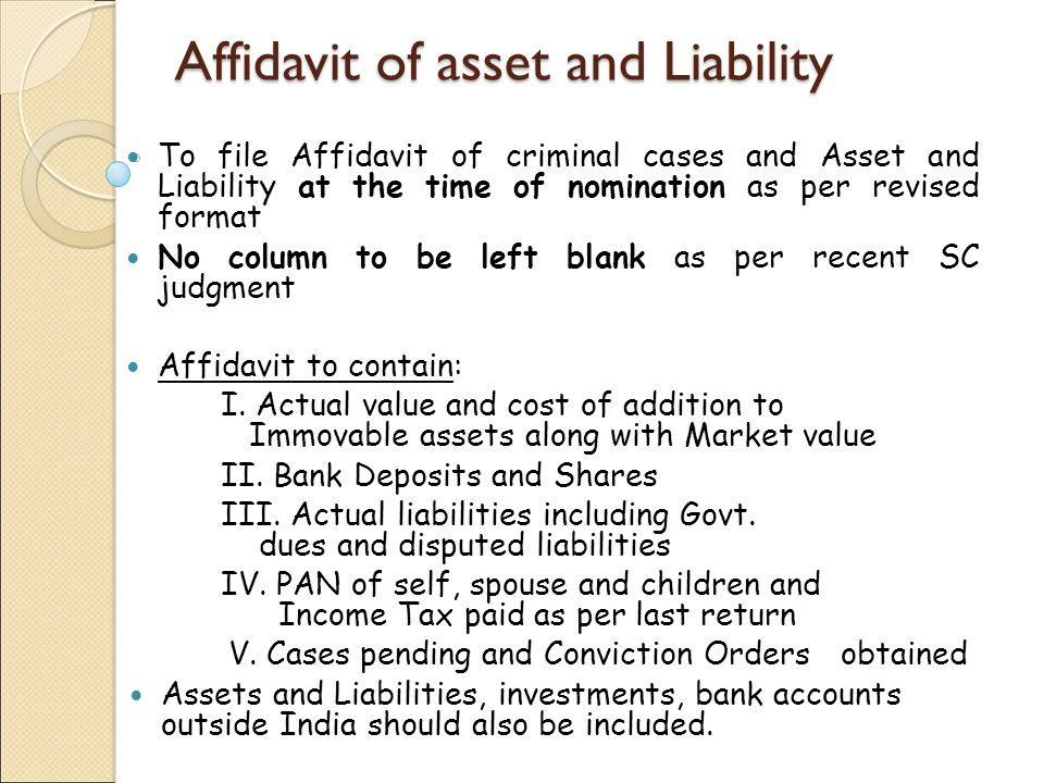 Affidavit of asset and Liability To file Affidavit of criminal cases and Asset and Liability at the time of nomination as per revised format No column to be left blank as per recent SC judgment Affidavit to contain: I.