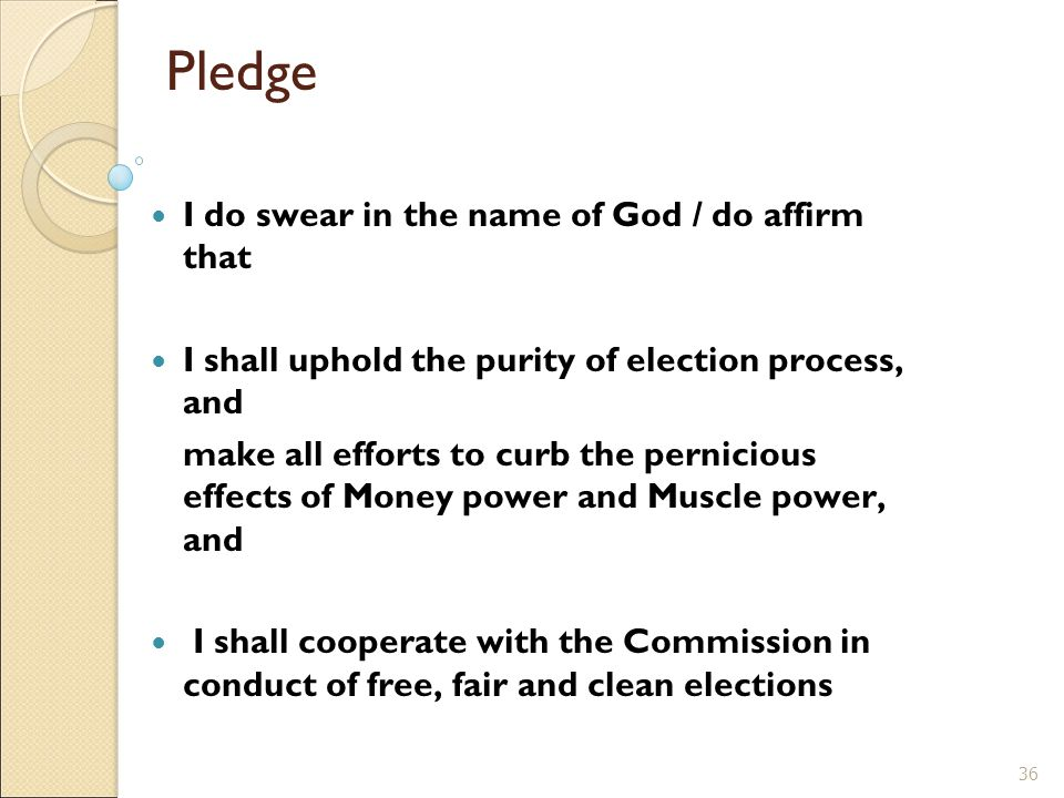 Pledge I do swear in the name of God / do affirm that I shall uphold the purity of election process, and make all efforts to curb the pernicious effects of Money power and Muscle power, and I shall cooperate with the Commission in conduct of free, fair and clean elections 36