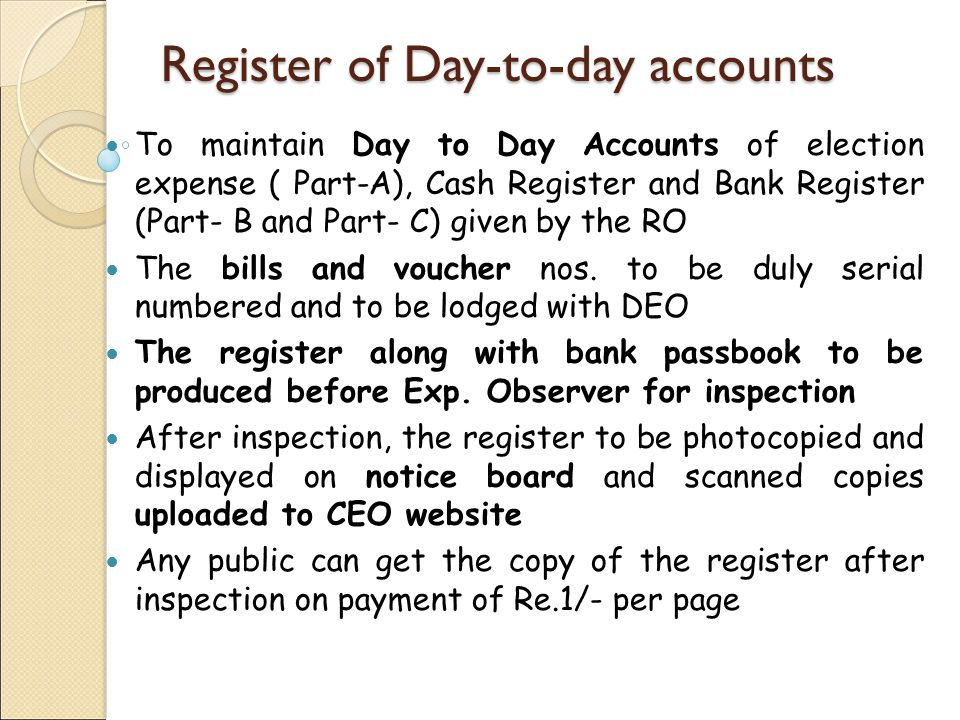 Register of Day-to-day accounts To maintain Day to Day Accounts of election expense ( Part-A), Cash Register and Bank Register (Part- B and Part- C) given by the RO The bills and voucher nos.