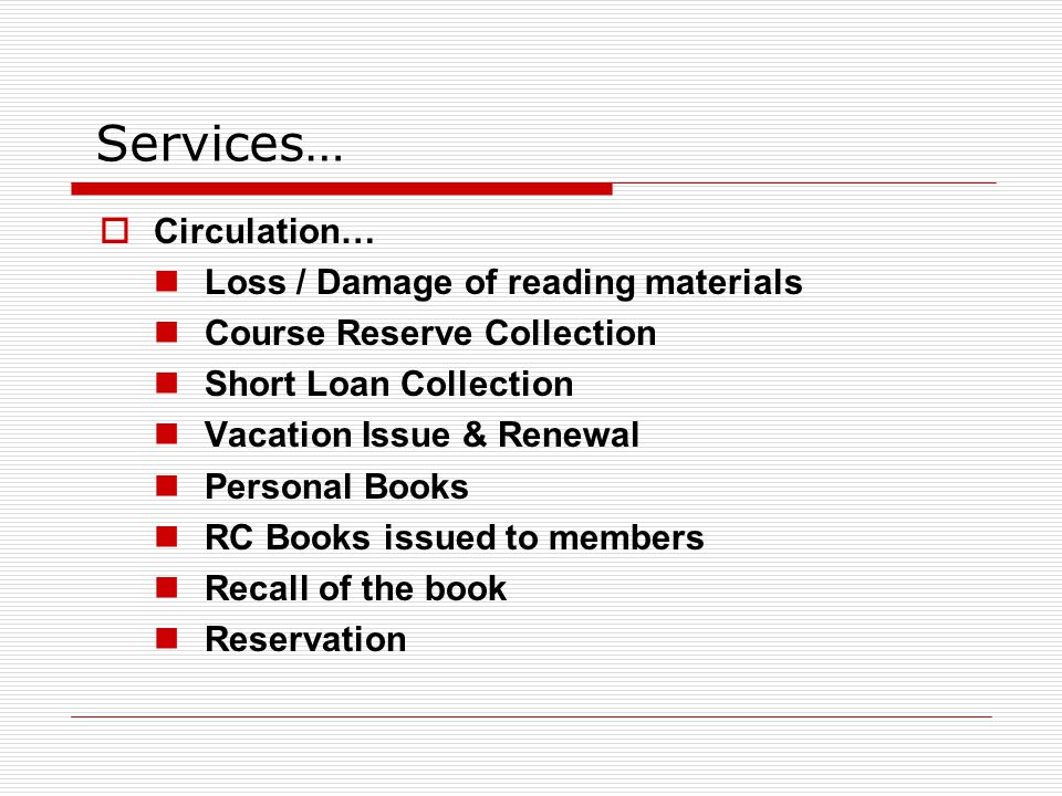 Services…  Circulation… Loss / Damage of reading materials Course Reserve Collection Short Loan Collection Vacation Issue & Renewal Personal Books RC Books issued to members Recall of the book Reservation