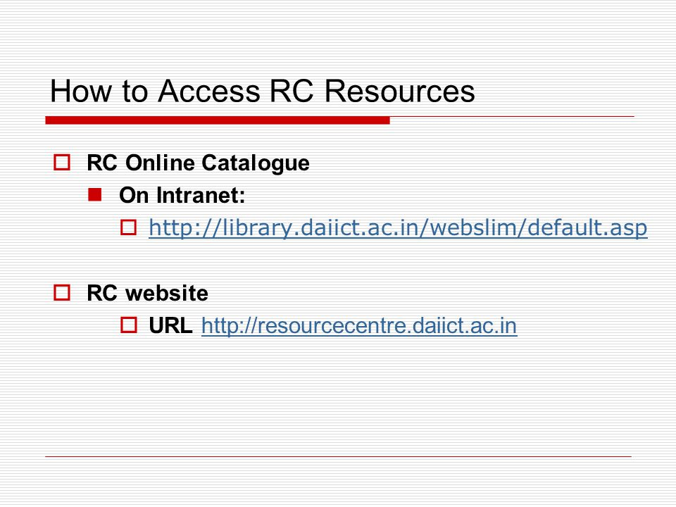 How to Access RC Resources  RC Online Catalogue On Intranet:  http://library.daiict.ac.in/webslim/default.asp http://library.daiict.ac.in/webslim/default.asp  RC website  URL http://resourcecentre.daiict.ac.inhttp://resourcecentre.daiict.ac.in
