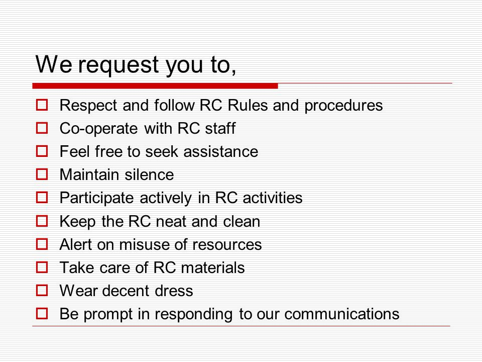 We request you to,  Respect and follow RC Rules and procedures  Co-operate with RC staff  Feel free to seek assistance  Maintain silence  Participate actively in RC activities  Keep the RC neat and clean  Alert on misuse of resources  Take care of RC materials  Wear decent dress  Be prompt in responding to our communications