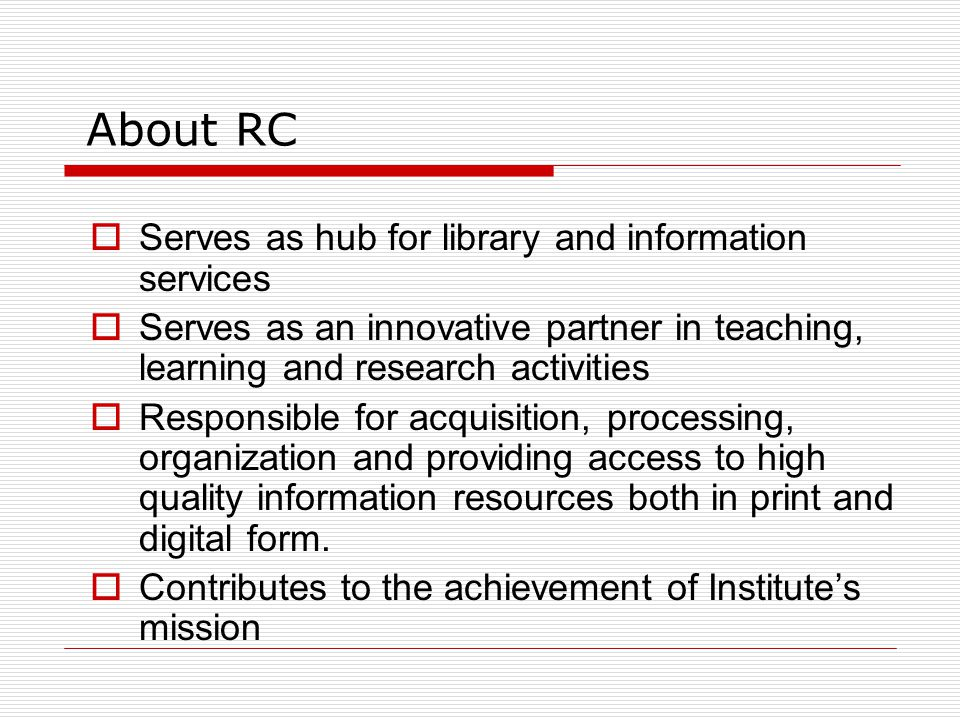 About RC  Serves as hub for library and information services  Serves as an innovative partner in teaching, learning and research activities  Responsible for acquisition, processing, organization and providing access to high quality information resources both in print and digital form.