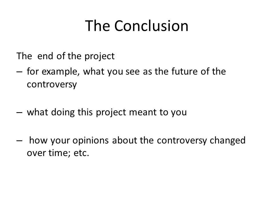 The Conclusion The end of the project – for example, what you see as the future of the controversy – what doing this project meant to you – how your o