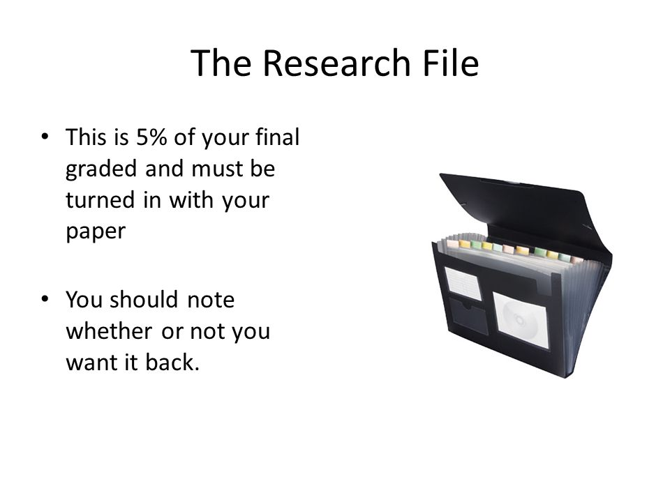 The Research File This is 5% of your final graded and must be turned in with your paper You should note whether or not you want it back.