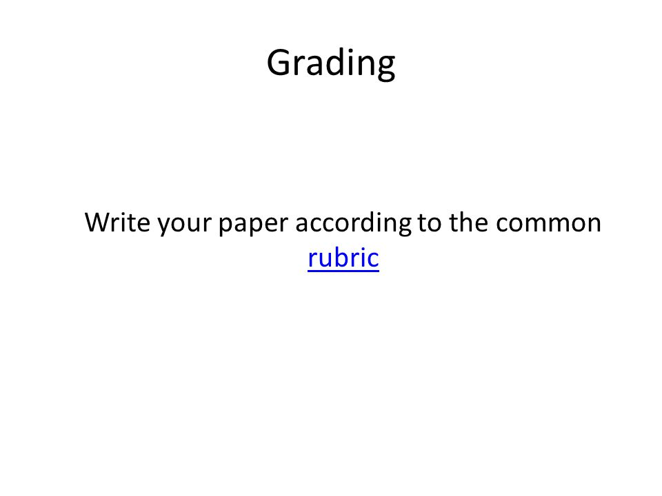Grading Write your paper according to the common rubric rubric