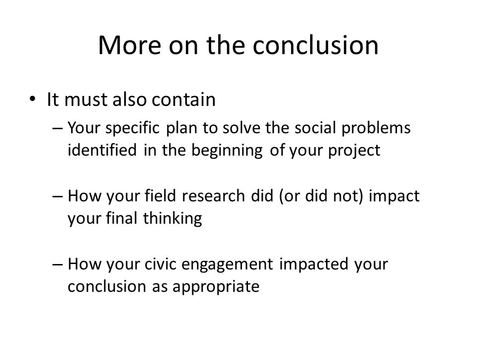 More on the conclusion It must also contain – Your specific plan to solve the social problems identified in the beginning of your project – How your f