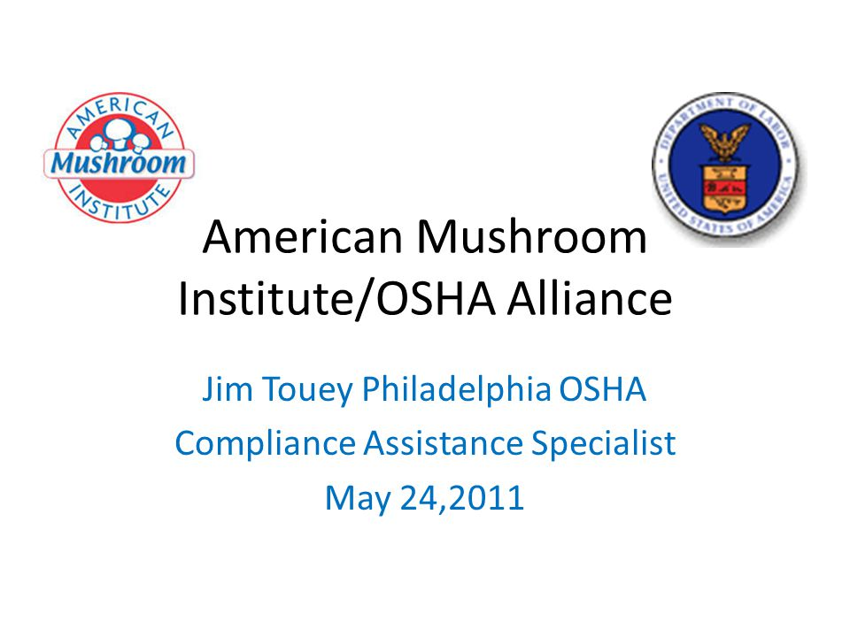 American Mushroom Institute/OSHA Alliance Jim Touey Philadelphia OSHA Compliance Assistance Specialist May 24,2011