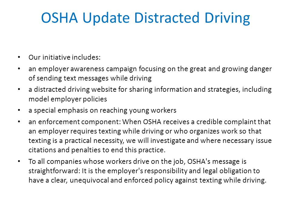 OSHA Update Distracted Driving Our initiative includes: an employer awareness campaign focusing on the great and growing danger of sending text messages while driving a distracted driving website for sharing information and strategies, including model employer policies a special emphasis on reaching young workers an enforcement component: When OSHA receives a credible complaint that an employer requires texting while driving or who organizes work so that texting is a practical necessity, we will investigate and where necessary issue citations and penalties to end this practice.