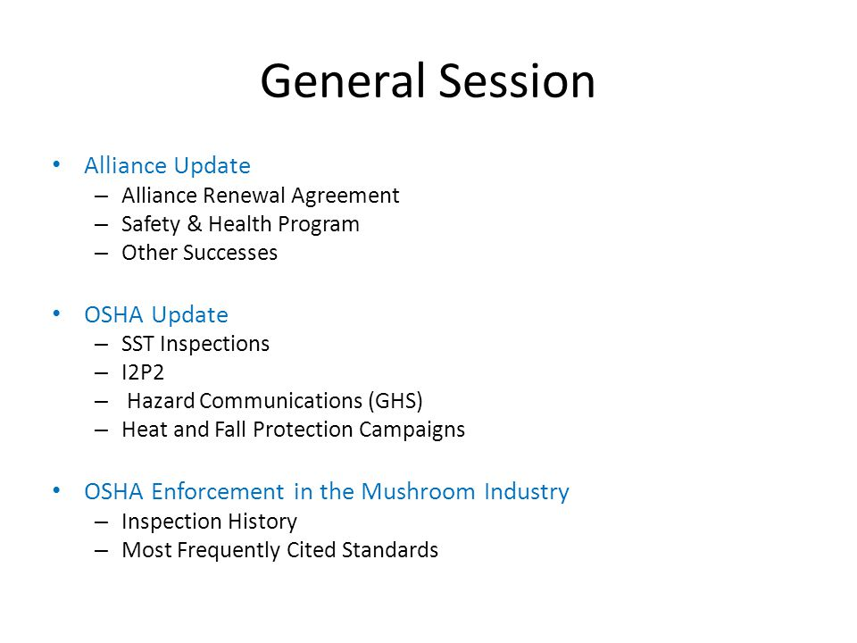 General Session Alliance Update – Alliance Renewal Agreement – Safety & Health Program – Other Successes OSHA Update – SST Inspections – I2P2 – Hazard Communications (GHS) – Heat and Fall Protection Campaigns OSHA Enforcement in the Mushroom Industry – Inspection History – Most Frequently Cited Standards