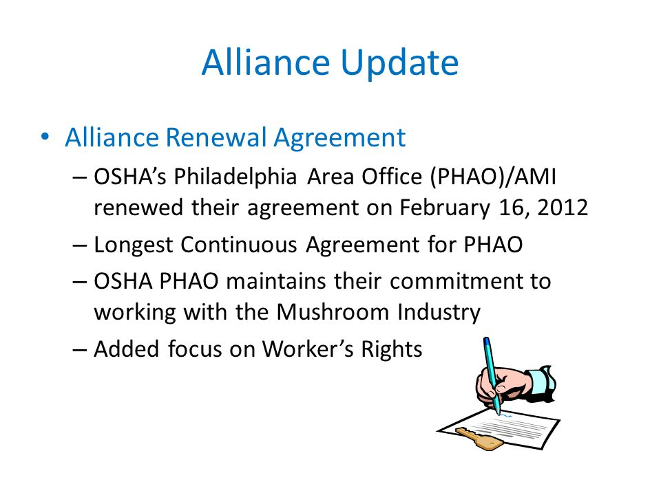 Alliance Update Alliance Renewal Agreement – OSHA's Philadelphia Area Office (PHAO)/AMI renewed their agreement on February 16, 2012 – Longest Continuous Agreement for PHAO – OSHA PHAO maintains their commitment to working with the Mushroom Industry – Added focus on Worker's Rights